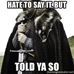 Ned Stark - hate to say it, but told ya so
