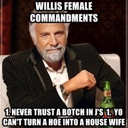 The Most Interesting Man In The World - Willis Female Commandments 1. Never Trust A Botch In J's  1.  Yo Can't Turn A Hoe Into A House Wife