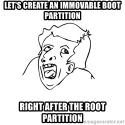 genius rage meme - Let's create an immovable boot partition right after the root partition