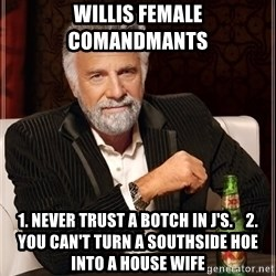 The Most Interesting Man In The World - Willis Female Comandmants  1. Never Trust A Botch In J's.    2. You Can't Turn A SouthSide Hoe Into A House Wife