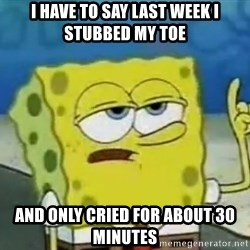Tough Spongebob - i have to say last week i stubbed my toe and only cried for about 30 minutes