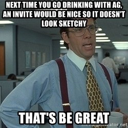 Bill Lumbergh - next time you go drinking with AG, an invite would be nice so it doesn't look sketchy that's be great