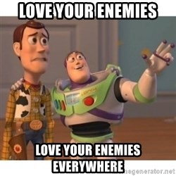 Toy story - Love your enemies love your enemies everywhere