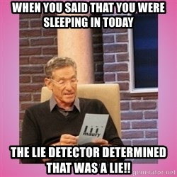 MAURY PV - When you said that you were sleeping in today The lie detector determined that was a LIE!!