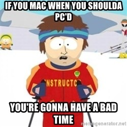 Bad time ski instructor 1 - if you Mac when you shoulda PC'd you're gonna have a bad time