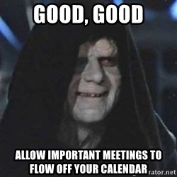 Sith Lord - Good, Good Allow important meetings to flow off your calendar