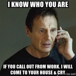 taken meme - I know who you are If you call out from work. I will come to your house & cry.