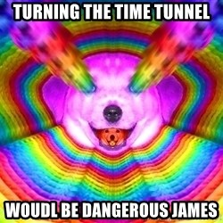 Final Advice Dog - turning the time tunnel woudl be dangerous james