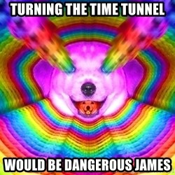 Final Advice Dog - turning the time tunnel would be dangerous james