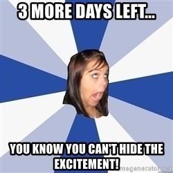Annoying Facebook Girl - 3 more days left... you know you can't hide the excitement!