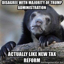 Confession Bear - Disagree with majority of trump administration  Actually like new tax reform
