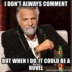 i dont always - I don't always comment but when I do, it could be a novel