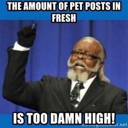 Too damn high - The amount of pet posts in Fresh  Is too damn high!