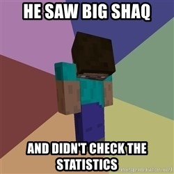 Depressed Minecraft Guy - he saw big shaq and didn't check the statistics