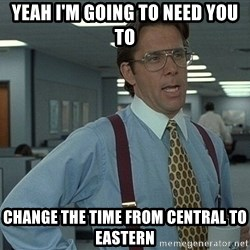 Bill Lumbergh - Yeah I'm going to need you to Change the time from central to eastern