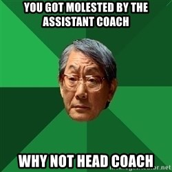 High Expectations Asian Father - you got molested by the assistant coach why not head coach