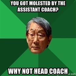 High Expectations Asian Father - you got molested by the assistant coach? why not head coach