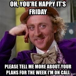 WillyWonka - Oh, You're happy it's Friday Please tell me more about your plans for the week I'm on call