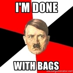 Advice Hitler - I'm done  With bags
