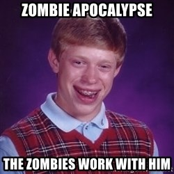 Bad Luck Brian - Zombie Apocalypse The zombies work with him