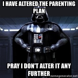 Darth Vader - I HAVE ALTERED THE PARENTING PLAN PRAY I DON'T ALTER IT ANY FURTHER