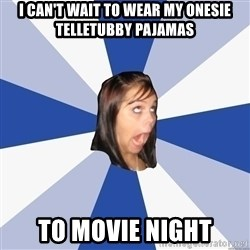 Annoying Facebook Girl - I can't wait to wear my onesie telletubby pajamas to movie night