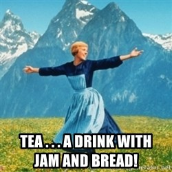 Sound Of Music Lady - Tea . . . a drink with                                                    jam and bread!