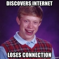 Bad Luck Brian - discovers internet loses connection