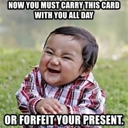 evil toddler kid2 - Now you must carry this card with you all day Or forfeit your present.