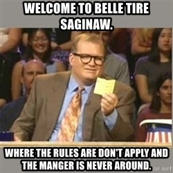 Welcome to Whose Line - Welcome to Belle Tire Saginaw. Where the rules are don't apply and the manger is never around.