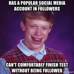 Bad Luck Brian - Has a popular social media account in followers Can't comfortably finish test without being followed