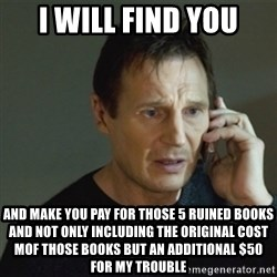 taken meme - I WILL FIND YOU AND MAKE YOU PAY FOR THOSE 5 RUINED BOOKS AND NOT ONLY INCLUDING THE ORIGINAL COST MOF THOSE BOOKS BUT AN ADDITIONAL $50 FOR MY TROUBLE