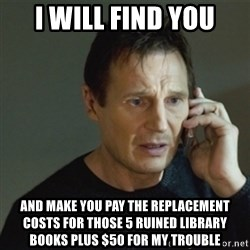 taken meme - i will find you and make you pay the replacement costs for those 5 ruined library books plus $50 for my trouble