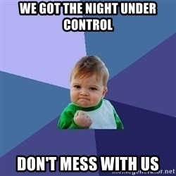Success Kid - we got the night under control don't mess with us