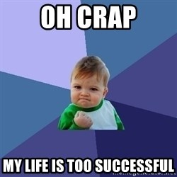 Success Kid - oh crap My life is too successful