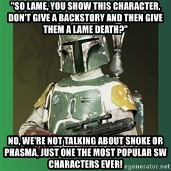 "Boba Fett - ""So lame, you show this character, don't give a backstory and then give them a lame death?"" No, we're not talking about Snoke or Phasma, just one the most popular SW characters EVER!"