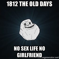 Forever Alone - 1812 the old days No sex life no Girlfriend