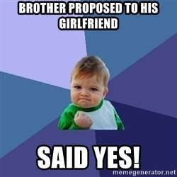 Success Kid - Brother proposed to his girlfriend Said yes!