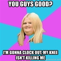Fat Girl - You guys good?  I'm gonna clock out, my knee isn't killing me