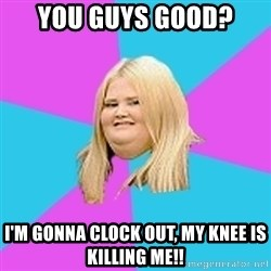 Fat Girl - You guys good?  I'm gonna clock out, my knee is killing me!!