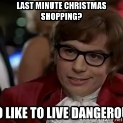 I too like to live dangerously - last minute christmas shopping?