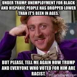 WillyWonka - Under Trump, unemployment for black and Hispanic people has dropped lower than it's been in ages. but please, tell me again how Trump and everyone who voted for him are racist.