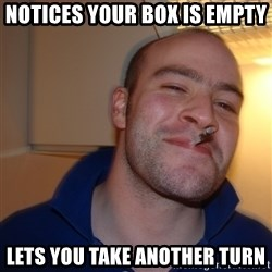 Good Guy Greg - Notices your box is empty lets you take another turn