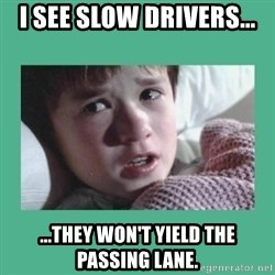 sixth sense - I see slow drivers... ...they won't yield the passing lane.
