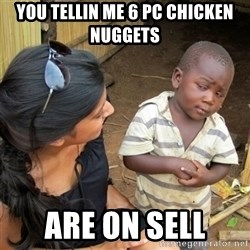 skeptical black kid - You tellin me 6 pc chicken nuggets  Are on sell