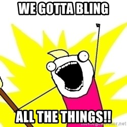 X ALL THE THINGS - We gotta bling All the things!!