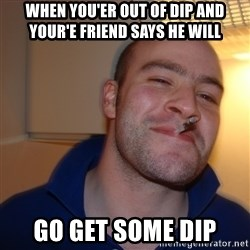 Good Guy Greg - when you'er out of dip and your'e friend says he will go get some dip