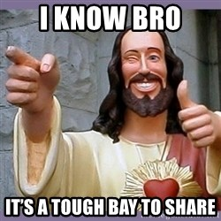 buddy jesus - I know bro  It's a tough bay to share