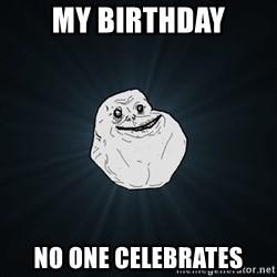Forever Alone - my birthday no one celebrates