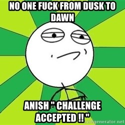 "Challenge Accepted 2 - NO ONE FUCK FROM DUSK TO DAWN ANISH "" Challenge Accepted !! """